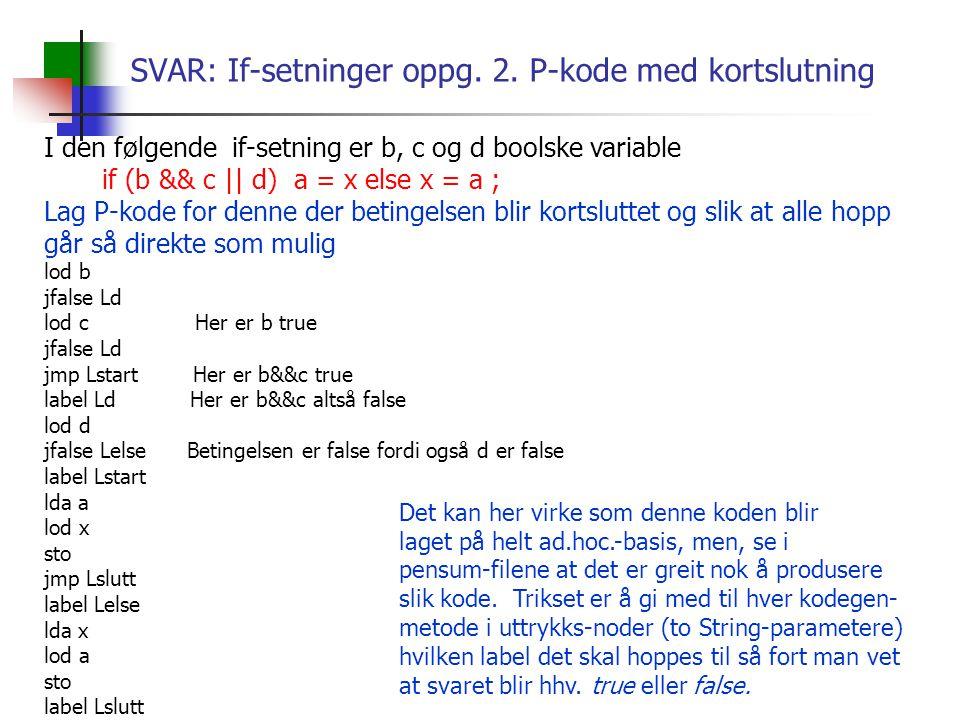 SVAR: If-setninger oppg. 2. P-kode med kortslutning I den følgende if-setning er b, c og d boolske variable if (b && c || d) a = x else x = a ; Lag P-