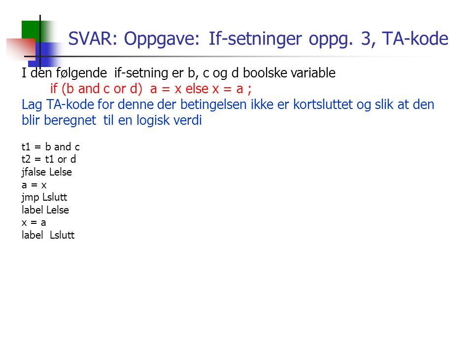 SVAR: Oppgave: If-setninger oppg. 3, TA-kode I den følgende if-setning er b, c og d boolske variable if (b and c or d) a = x else x = a ; Lag TA-kode