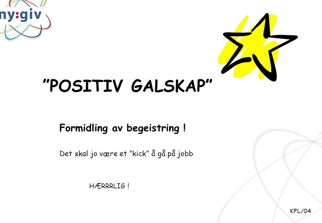 """""""POSITIV GALSKAP"""" Formidling av begeistring ! KFL/04 Det skal jo være et """"kick"""" å gå på jobb HÆRRRLIG !"""