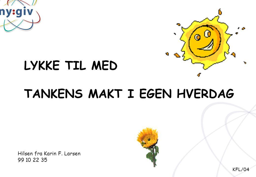 LYKKE TIL MED TANKENS MAKT I EGEN HVERDAG Hilsen fra Karin F. Larsen 99 10 22 35 KFL/04