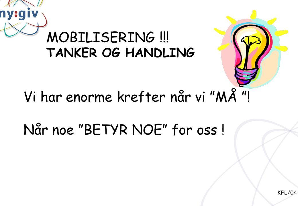 """MOBILISERING !!! TANKER OG HANDLING Vi har enorme krefter når vi """"MÅ """"! Når noe """"BETYR NOE"""" for oss ! KFL/04"""