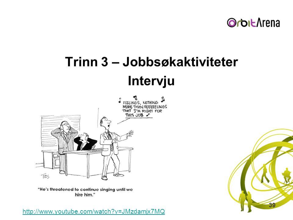 Trinn 3 – Jobbsøkaktiviteter Intervju http://www.youtube.com/watch?v=JMzdamjx7MQ 39