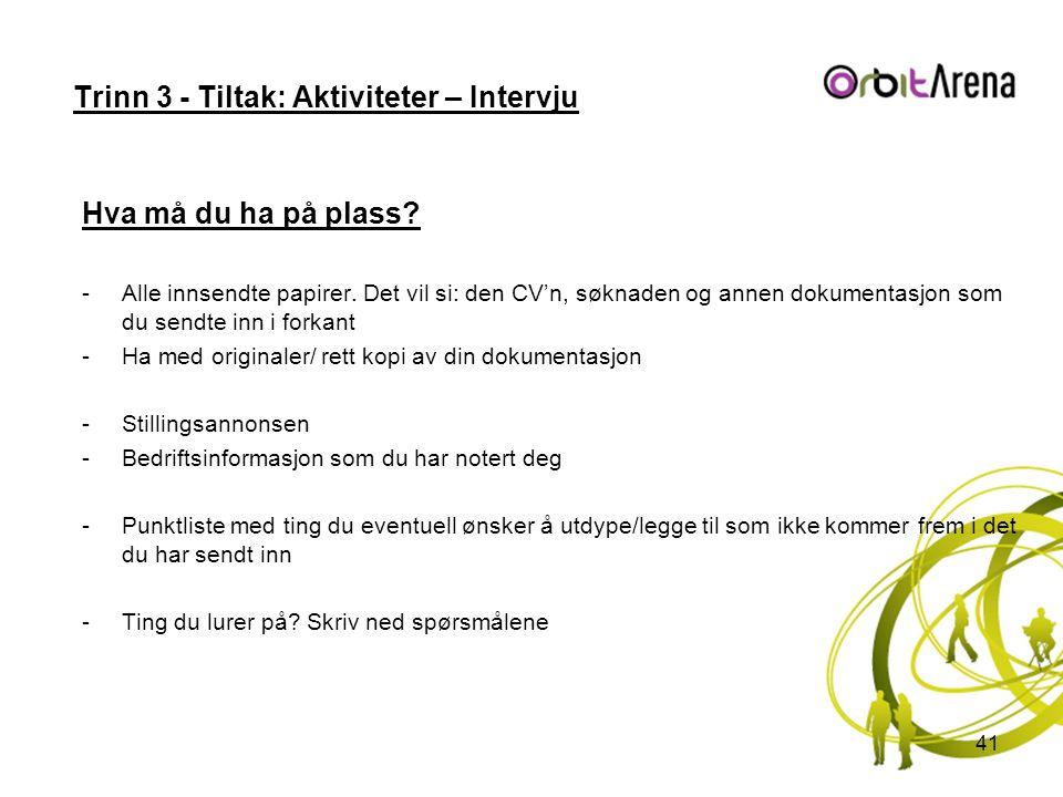 Trinn 3 - Tiltak: Aktiviteter – Intervju Hva må du ha på plass? -Alle innsendte papirer. Det vil si: den CV'n, søknaden og annen dokumentasjon som du
