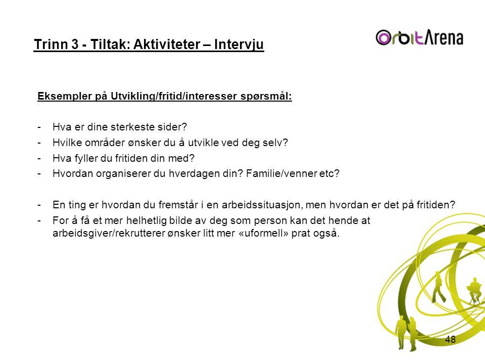 Trinn 3 - Tiltak: Aktiviteter – Intervju Eksempler på Utvikling/fritid/interesser spørsmål: -Hva er dine sterkeste sider? -Hvilke områder ønsker du å