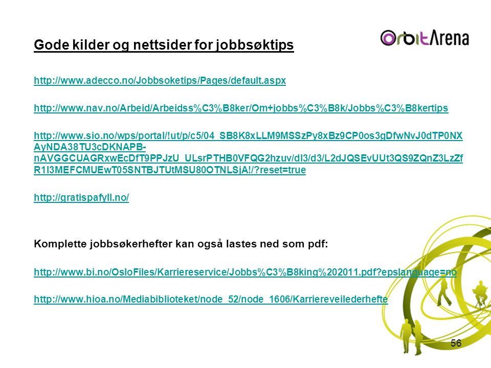 Gode kilder og nettsider for jobbsøktips http://www.adecco.no/Jobbsoketips/Pages/default.aspx http://www.nav.no/Arbeid/Arbeidss%C3%B8ker/Om+jobbs%C3%B8k/Jobbs%C3%B8kertips http://www.sio.no/wps/portal/!ut/p/c5/04_SB8K8xLLM9MSSzPy8xBz9CP0os3gDfwNvJ0dTP0NX AyNDA38TU3cDKNAPB- nAVGGCUAGRxwEcDfT9PPJzU_ULsrPTHB0VFQG2hzuv/dl3/d3/L2dJQSEvUUt3QS9ZQnZ3LzZf R1I3MEFCMUEwT05SNTBJTUtMSU80OTNLSjA!/?reset=true http://gratispafyll.no/ Komplette jobbsøkerhefter kan også lastes ned som pdf: http://www.bi.no/OsloFiles/Karriereservice/Jobbs%C3%B8king%202011.pdf?epslanguage=no http://www.hioa.no/Mediabiblioteket/node_52/node_1606/Karriereveilederhefte 56