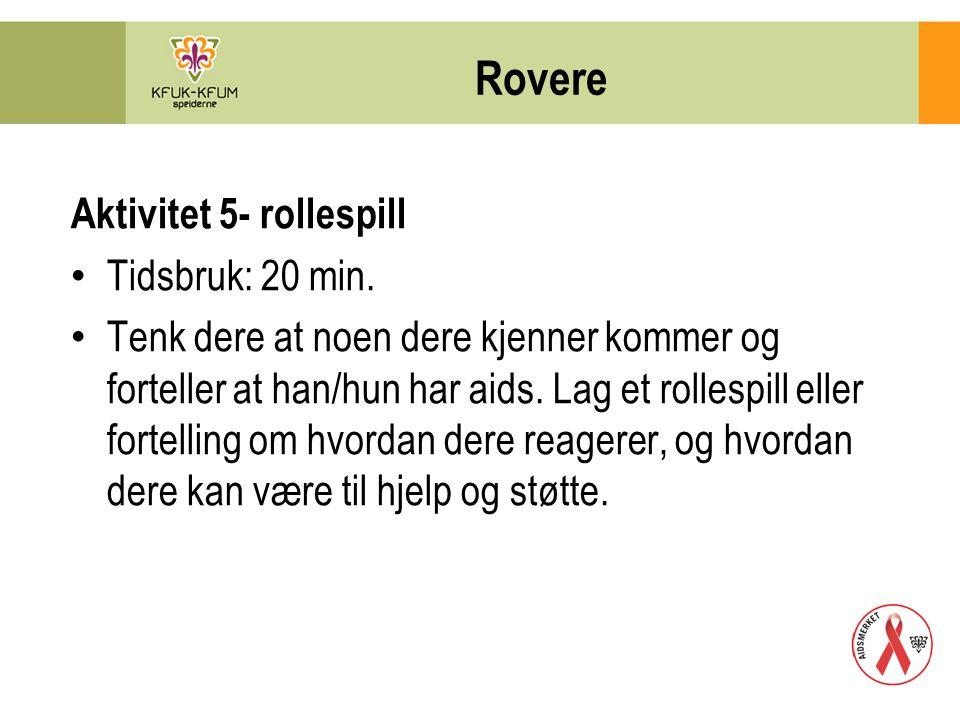 Rovere Aktivitet 5- rollespill Tidsbruk: 20 min. Tenk dere at noen dere kjenner kommer og forteller at han/hun har aids. Lag et rollespill eller forte