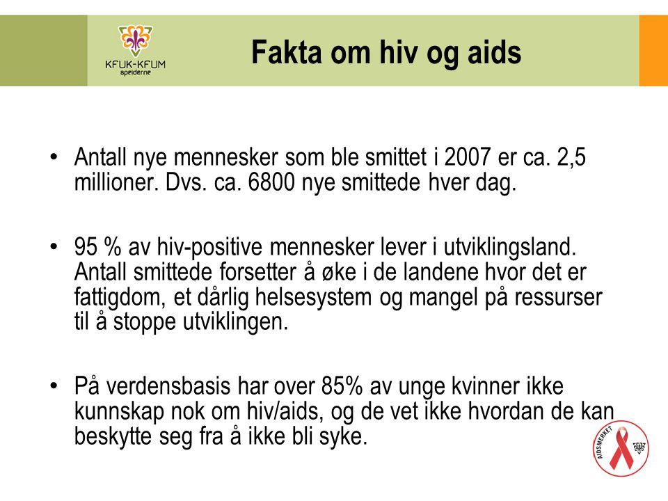 Fakta om hiv og aids Antall nye mennesker som ble smittet i 2007 er ca. 2,5 millioner. Dvs. ca. 6800 nye smittede hver dag. 95 % av hiv-positive menne