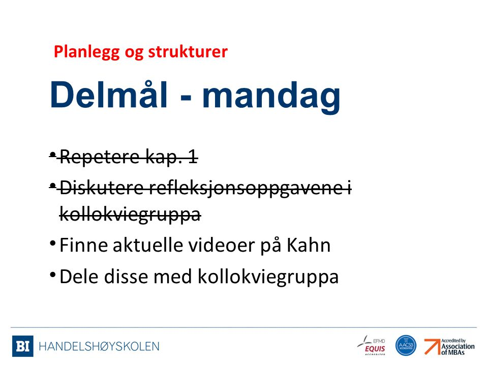 Delmål - mandag Repetere kap. 1 Diskutere refleksjonsoppgavene i kollokviegruppa Finne aktuelle videoer på Kahn Dele disse med kollokviegruppa Planleg
