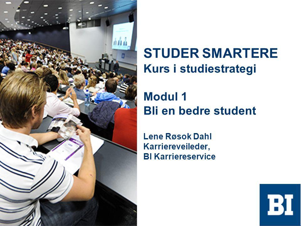 STUDER SMARTERE Kurs i studiestrategi Modul 1 Bli en bedre student Lene Røsok Dahl Karriereveileder, BI Karriereservice