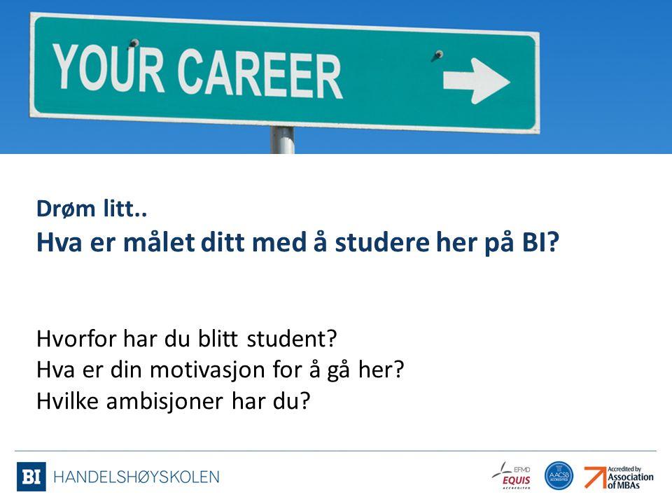 Drøm litt.. Hva er målet ditt med å studere her på BI? Hvorfor har du blitt student? Hva er din motivasjon for å gå her? Hvilke ambisjoner har du?
