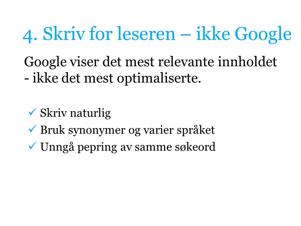 4. Skriv for leseren – ikke Google Google viser det mest relevante innholdet - ikke det mest optimaliserte. Skriv naturlig Bruk synonymer og varier sp
