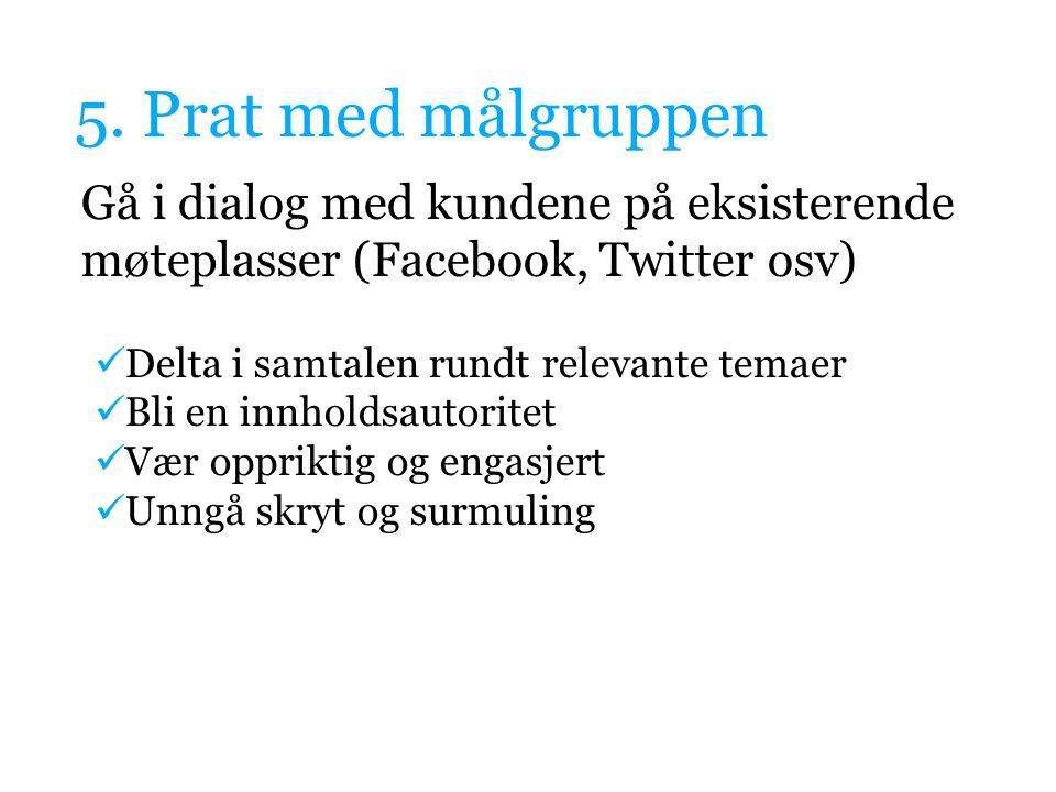 5. Prat med målgruppen Gå i dialog med kundene på eksisterende møteplasser (Facebook, Twitter osv) Delta i samtalen rundt relevante temaer Bli en innh