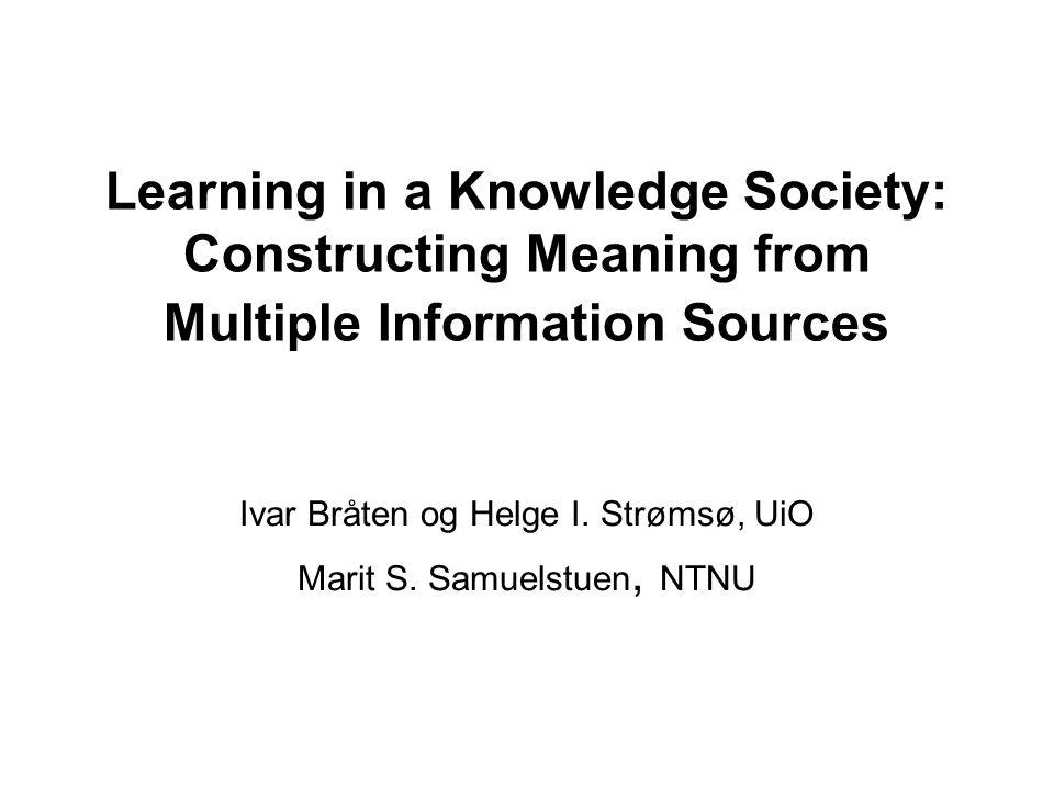 Learning in a Knowledge Society: Constructing Meaning from Multiple Information Sources Ivar Bråten og Helge I. Strømsø, UiO Marit S. Samuelstuen, NTN