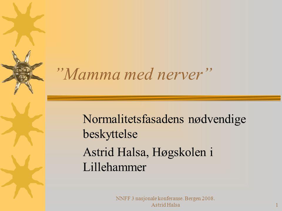 "NNFF 3 nasjonale konferanse. Bergen 2008. Astrid Halsa1 ""Mamma med nerver"" Normalitetsfasadens nødvendige beskyttelse Astrid Halsa, Høgskolen i Lilleh"