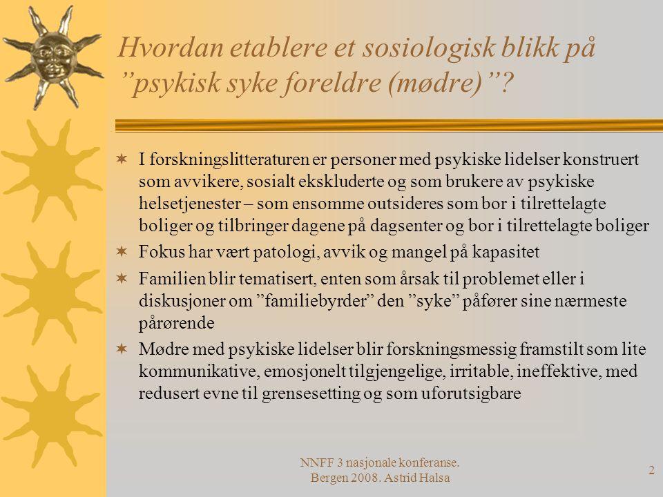 """NNFF 3 nasjonale konferanse. Bergen 2008. Astrid Halsa 2 Hvordan etablere et sosiologisk blikk på """"psykisk syke foreldre (mødre)""""?  I forskningslitte"""