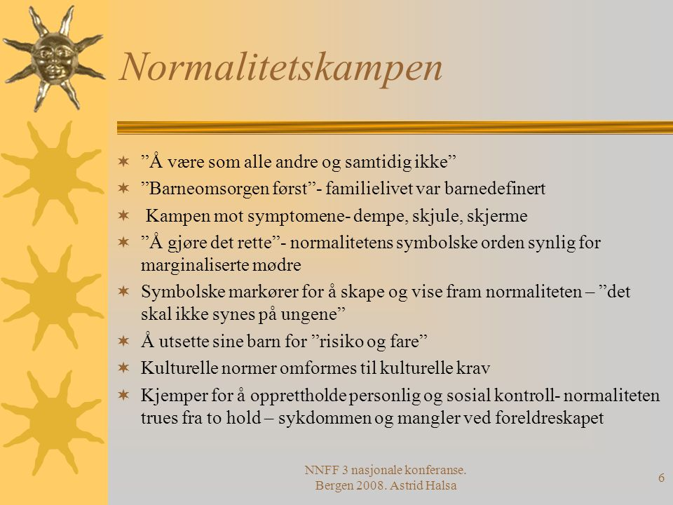 """NNFF 3 nasjonale konferanse. Bergen 2008. Astrid Halsa 6 Normalitetskampen  """"Å være som alle andre og samtidig ikke""""  """"Barneomsorgen først""""- familie"""