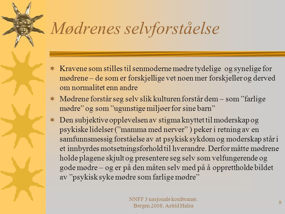 NNFF 3 nasjonale konferanse. Bergen 2008. Astrid Halsa 9 Mødrenes selvforståelse  Kravene som stilles til senmoderne mødre tydelige og synelige for m