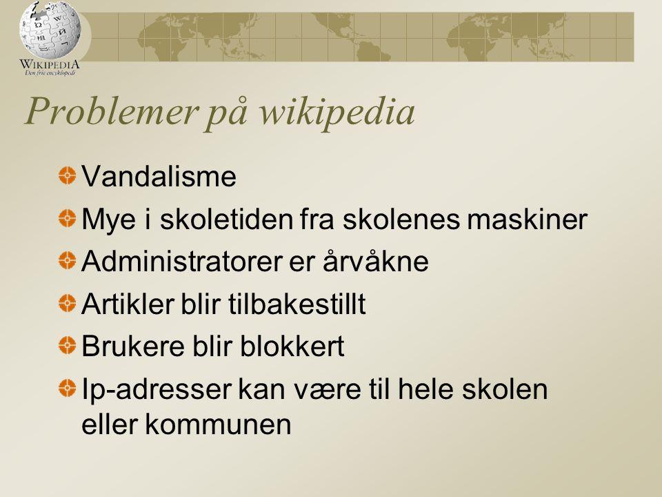 Problemer på wikipedia Vandalisme Mye i skoletiden fra skolenes maskiner Administratorer er årvåkne Artikler blir tilbakestillt Brukere blir blokkert Ip-adresser kan være til hele skolen eller kommunen