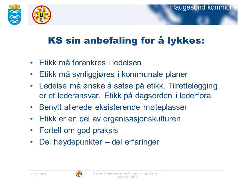 20.11.2014 Bjørgene Omsorgssenter Undervisningssykehjem Annbjørg Lunde KS sin anbefaling for å lykkes: Etikk må forankres i ledelsen Etikk må synliggj