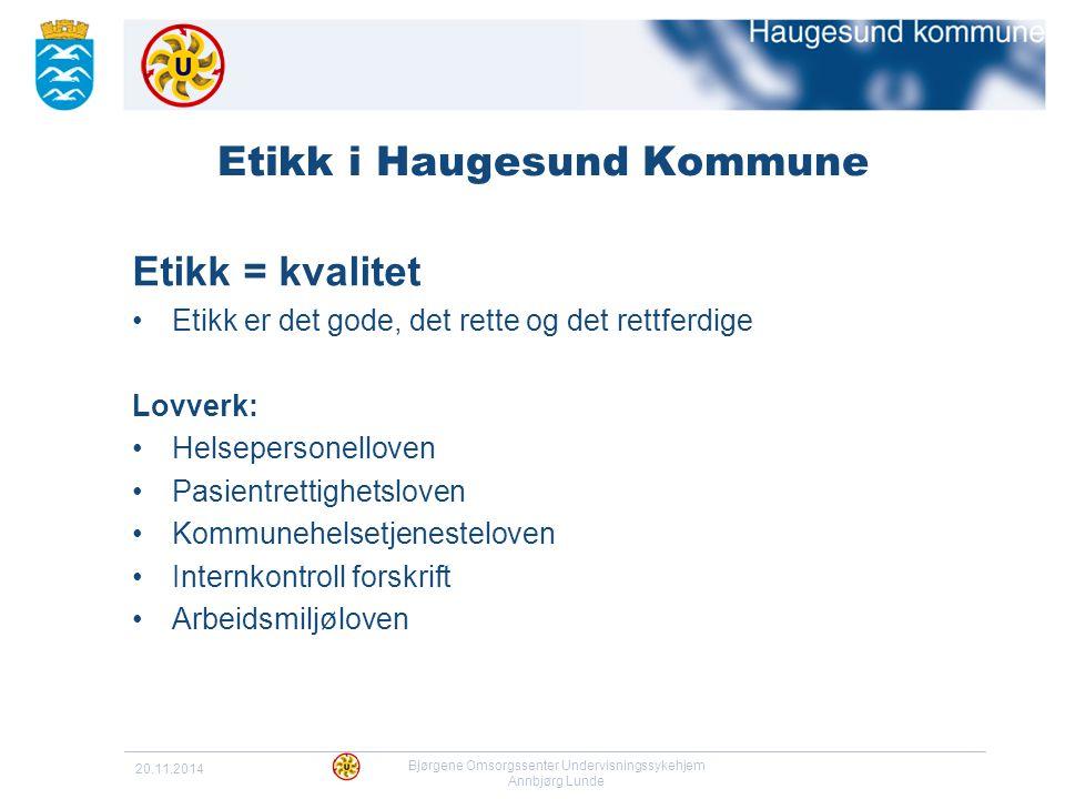 20.11.2014 Bjørgene Omsorgssenter Undervisningssykehjem Annbjørg Lunde Etikk i Haugesund Kommune Etikk = kvalitet Etikk er det gode, det rette og det