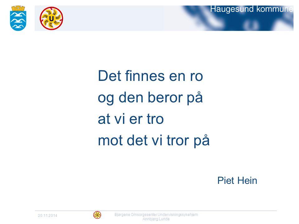 20.11.2014 Bjørgene Omsorgssenter Undervisningssykehjem Annbjørg Lunde Det finnes en ro og den beror på at vi er tro mot det vi tror på Piet Hein