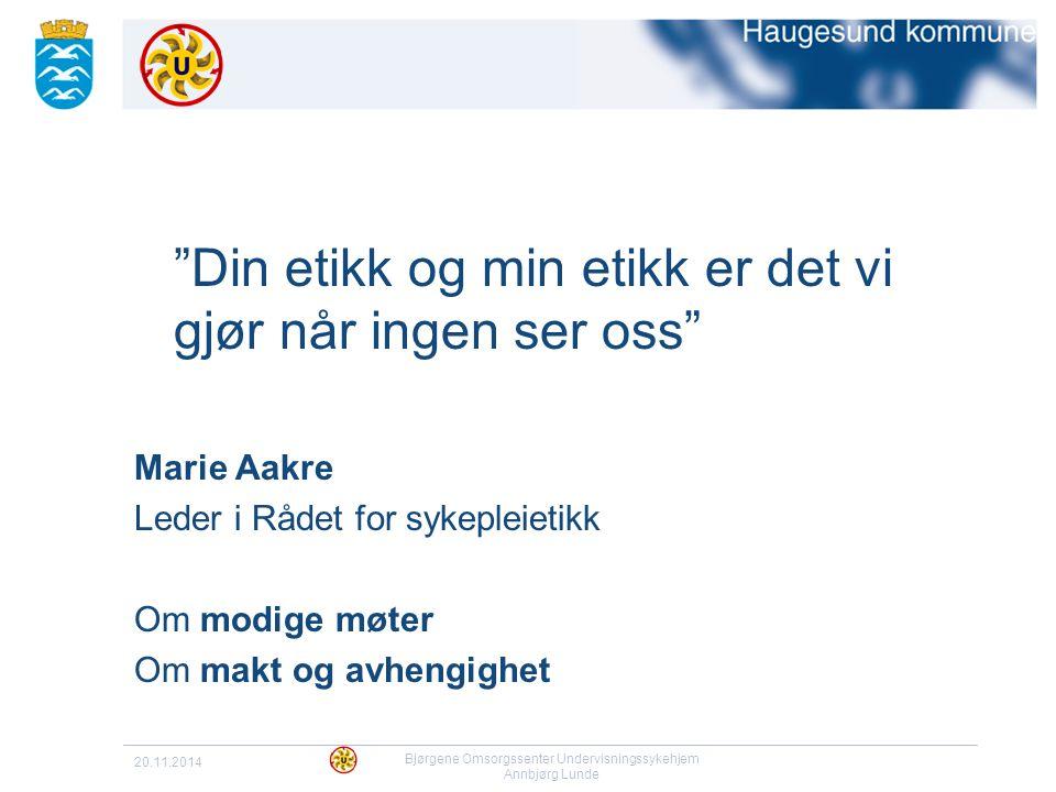 """20.11.2014 Bjørgene Omsorgssenter Undervisningssykehjem Annbjørg Lunde """"Din etikk og min etikk er det vi gjør når ingen ser oss"""" Marie Aakre Leder i R"""
