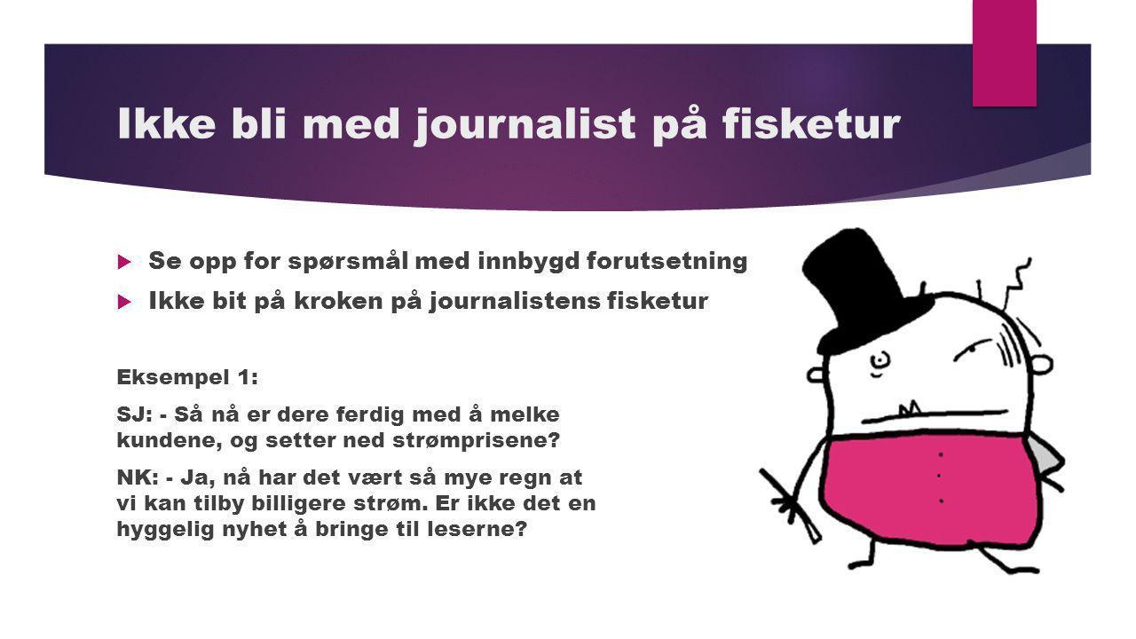 Ikke bli med journalist på fisketur  Se opp for spørsmål med innbygd forutsetning  Ikke bit på kroken på journalistens fisketur Eksempel 1: SJ: - Så