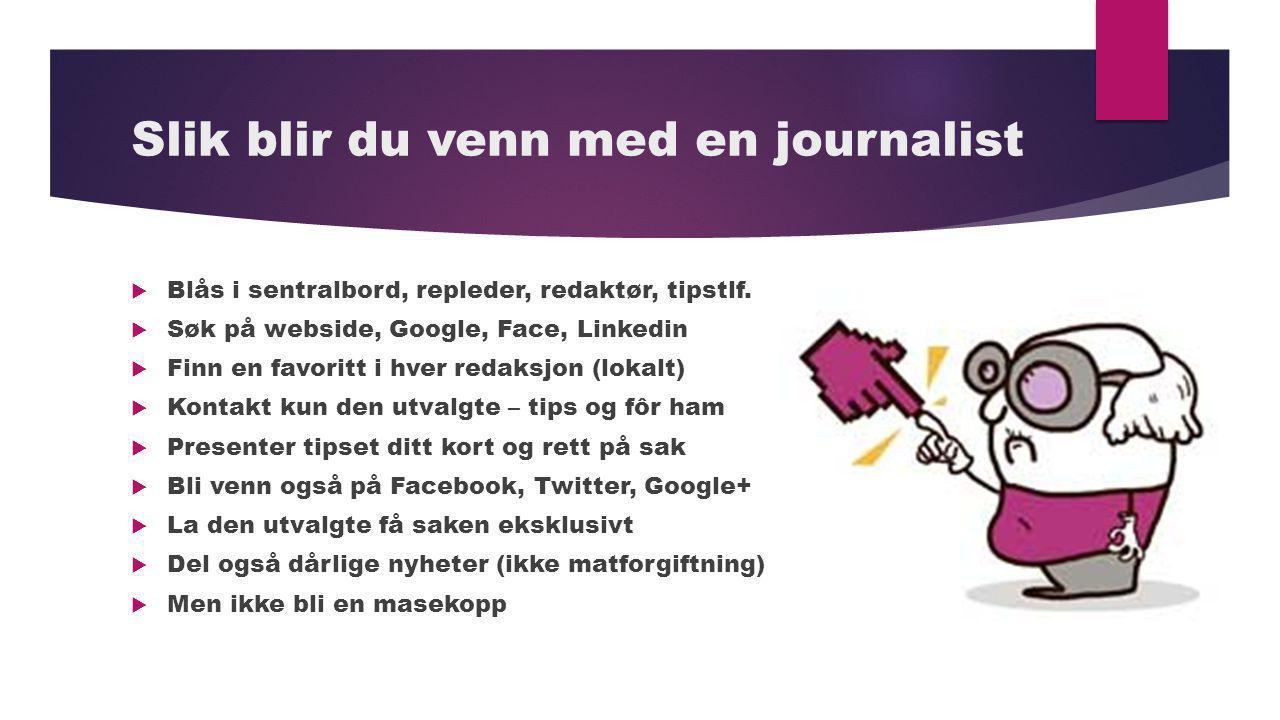 Slik blir du venn med en journalist  Blås i sentralbord, repleder, redaktør, tipstlf.  Søk på webside, Google, Face, Linkedin  Finn en favoritt i h