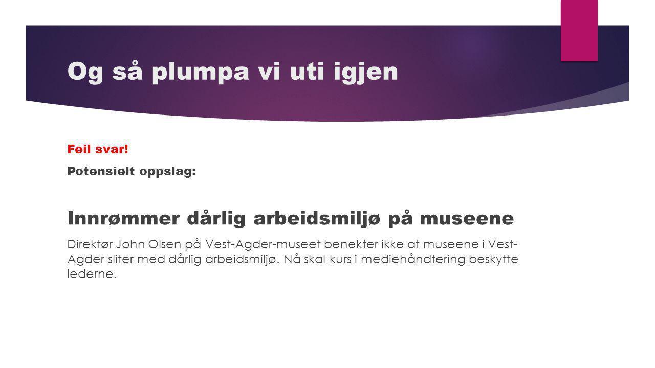 Og så plumpa vi uti igjen Feil svar! Potensielt oppslag: Innrømmer dårlig arbeidsmiljø på museene Direktør John Olsen på Vest-Agder-museet benekter ik