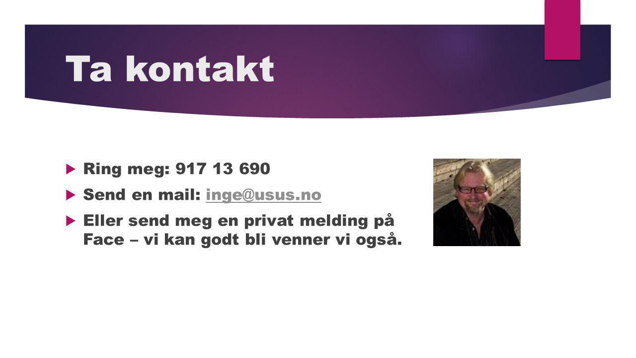 Ta kontakt  Ring meg: 917 13 690  Send en mail: inge@usus.noinge@usus.no  Eller send meg en privat melding på Face – vi kan godt bli venner vi også.