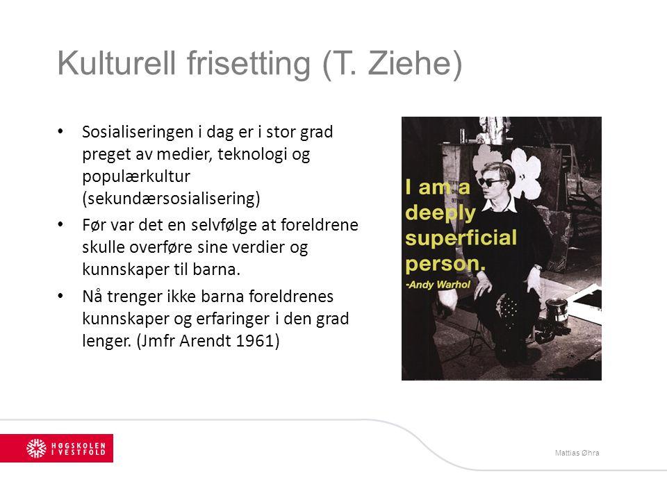 Kulturell frisetting (T. Ziehe) Sosialiseringen i dag er i stor grad preget av medier, teknologi og populærkultur (sekundærsosialisering) Før var det