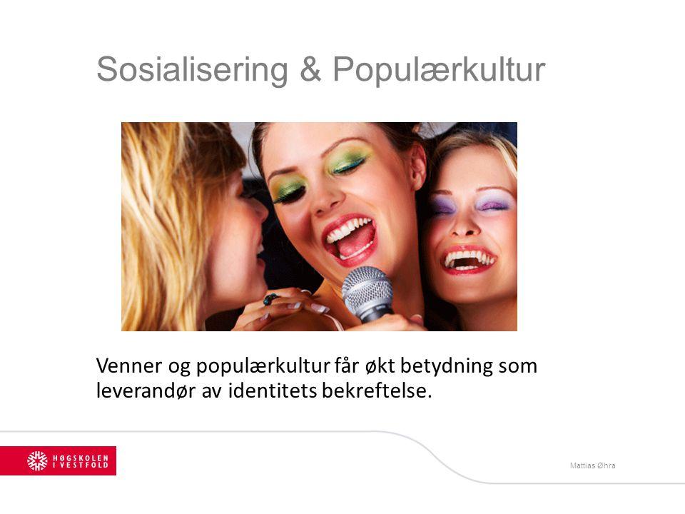 Sosialisering & Populærkultur Venner og populærkultur får økt betydning som leverandør av identitets bekreftelse. Mattias Øhra