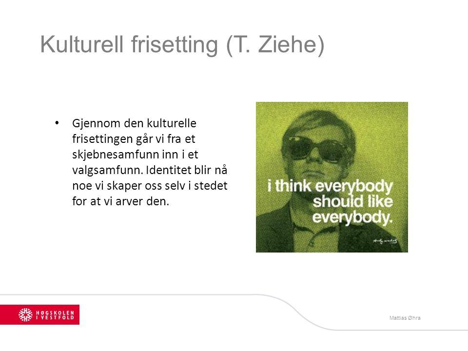 Kulturell frisetting (T. Ziehe) Gjennom den kulturelle frisettingen går vi fra et skjebnesamfunn inn i et valgsamfunn. Identitet blir nå noe vi skaper