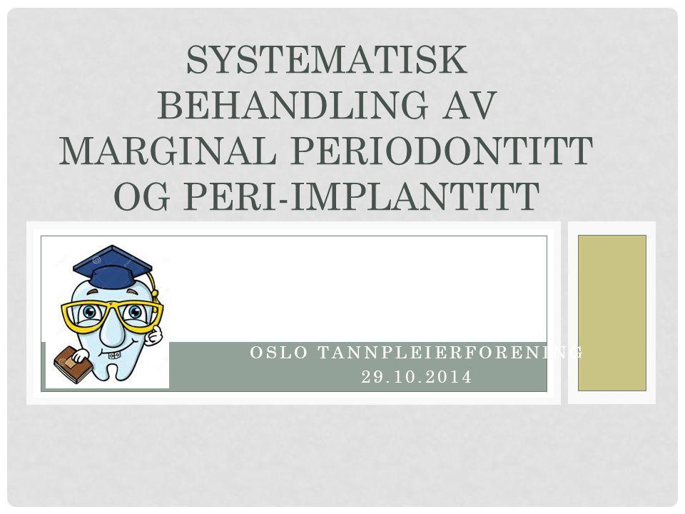 OSLO TANNPLEIERFORENING 29.10.2014 SYSTEMATISK BEHANDLING AV MARGINAL PERIODONTITT OG PERI-IMPLANTITT