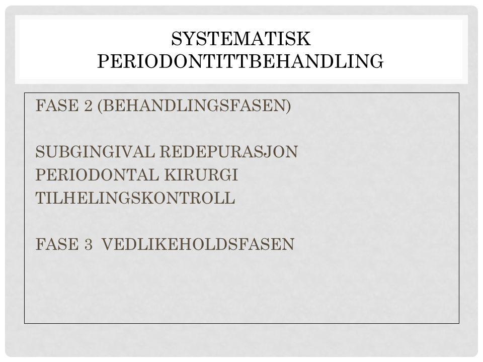 SYSTEMATISK PERIODONTITTBEHANDLING FASE 2 (BEHANDLINGSFASEN) SUBGINGIVAL REDEPURASJON PERIODONTAL KIRURGI TILHELINGSKONTROLL FASE 3 VEDLIKEHOLDSFASEN