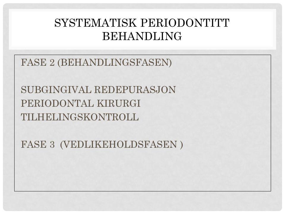 SYSTEMATISK PERIODONTITT BEHANDLING FASE 2 (BEHANDLINGSFASEN) SUBGINGIVAL REDEPURASJON PERIODONTAL KIRURGI TILHELINGSKONTROLL FASE 3 (VEDLIKEHOLDSFASE