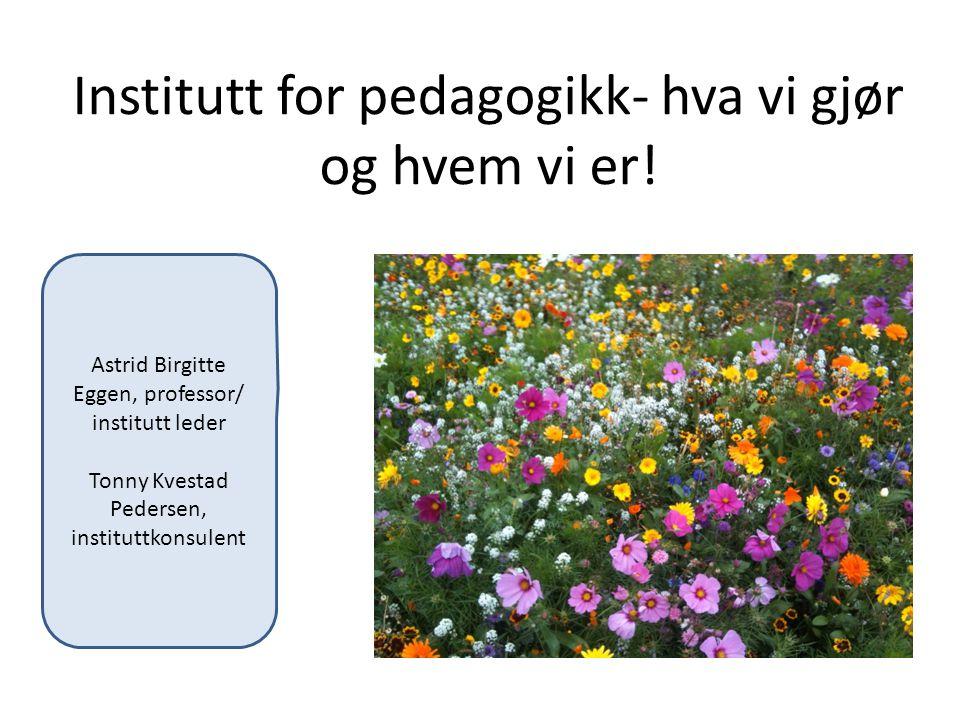 Institutt for pedagogikk- hva vi gjør og hvem vi er! Astrid Birgitte Eggen, professor/ institutt leder Tonny Kvestad Pedersen, instituttkonsulent