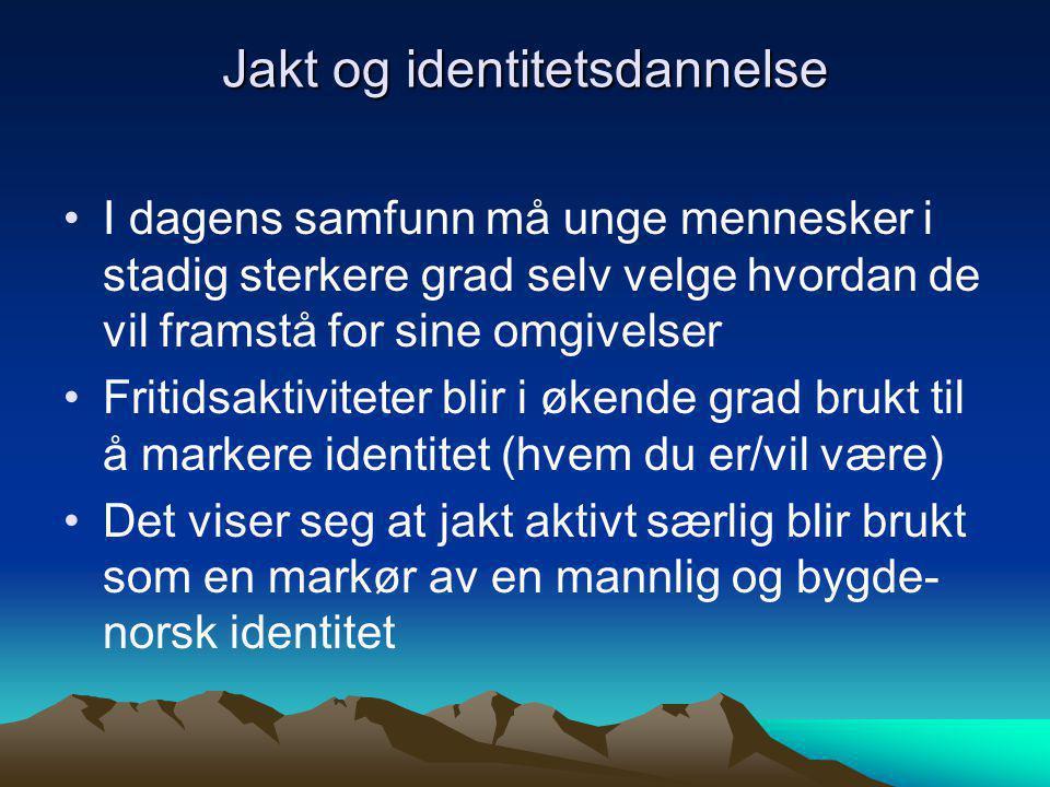 Jakt og identitetsdannelse I dagens samfunn må unge mennesker i stadig sterkere grad selv velge hvordan de vil framstå for sine omgivelser Fritidsaktiviteter blir i økende grad brukt til å markere identitet (hvem du er/vil være) Det viser seg at jakt aktivt særlig blir brukt som en markør av en mannlig og bygde- norsk identitet