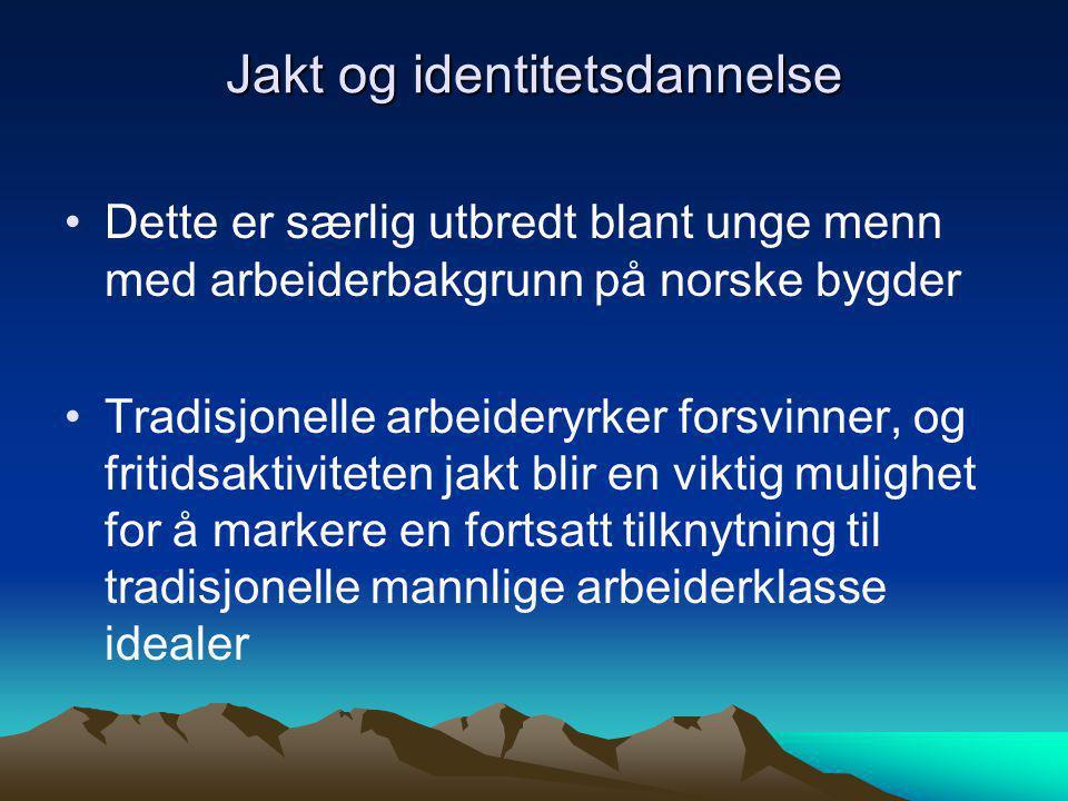Jakt og identitetsdannelse Dette er særlig utbredt blant unge menn med arbeiderbakgrunn på norske bygder Tradisjonelle arbeideryrker forsvinner, og fritidsaktiviteten jakt blir en viktig mulighet for å markere en fortsatt tilknytning til tradisjonelle mannlige arbeiderklasse idealer