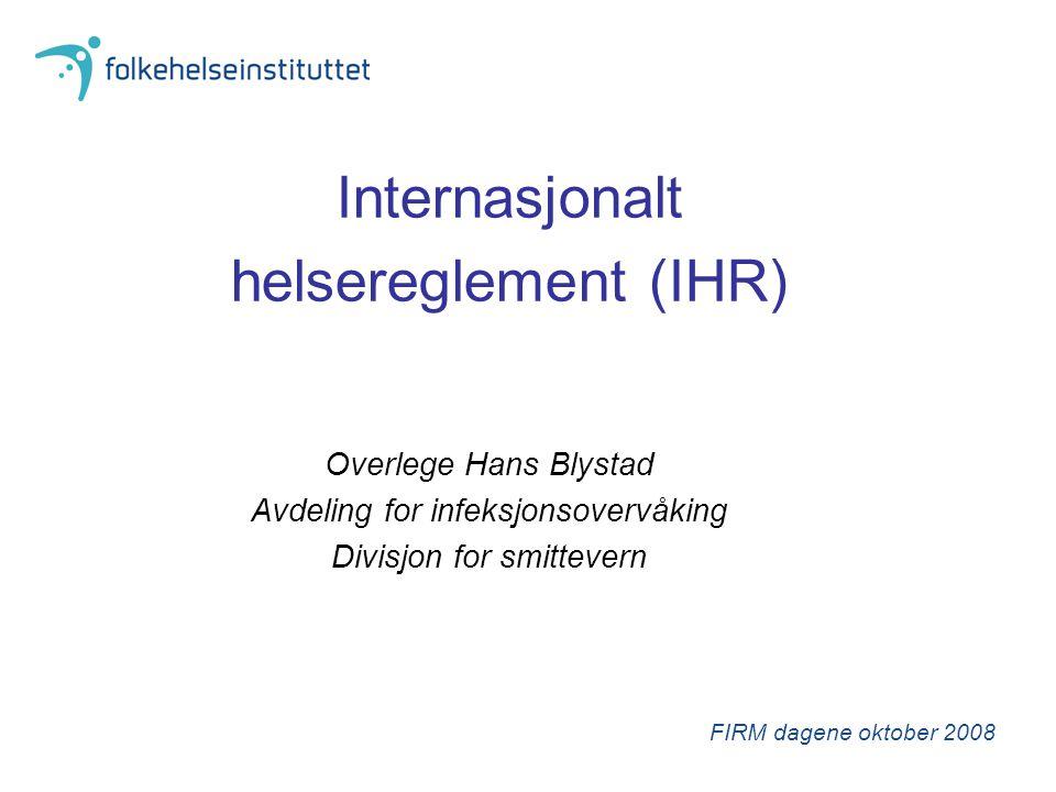 Internasjonalt helsereglement (IHR) Erstatter tidligere helsereglement fra 1969 Inkluderer også varsling og oppfølging av alvorlige hendelser med kjemisk, nukleært og radiologisk utspring Hendelse basert overvåking Hindre unødvendig restriksjoner på fri ferdsel for reisende Begrensinger for tiltak som de enkelte land kan innføre Nytt internasjonalt vaksinasjonssertifikat nye sertifikater for hygienekontroll på skip erstatter de tidligere «rottesertifikatene»