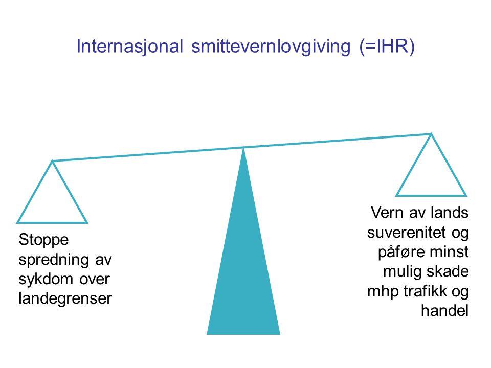 Internasjonal smittevernlovgiving (=IHR) Stoppe spredning av sykdom over landegrenser Vern av lands suverenitet og påføre minst mulig skade mhp trafikk og handel