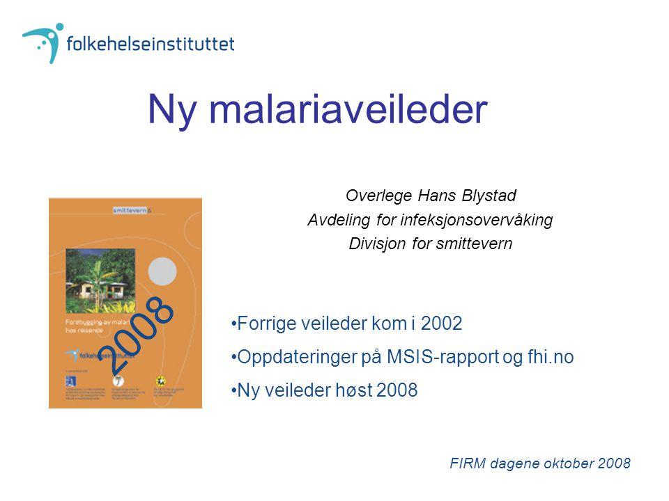 Ny malariaveileder Overlege Hans Blystad Avdeling for infeksjonsovervåking Divisjon for smittevern FIRM dagene oktober 2008 Forrige veileder kom i 200