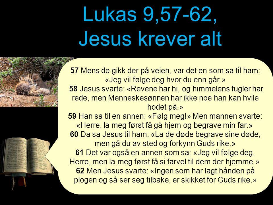 Lukas 9,57-62, Jesus krever alt 57 Mens de gikk der på veien, var det en som sa til ham: «Jeg vil følge deg hvor du enn går.» 58 Jesus svarte: «Revene