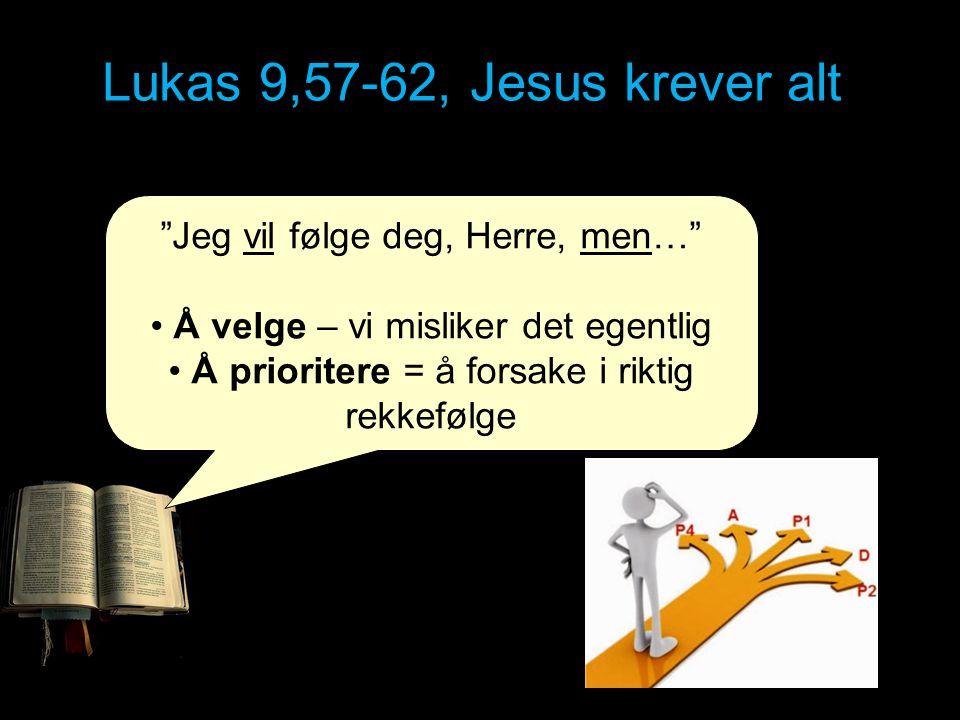 Lukas 9,57-62, Jesus krever alt Jesus sa til en annen: «Følg meg!» Men mannen svarte: «Herre, la meg først få gå hjem og begrave min far.» Det var også en annen som sa: «Jeg vil følge deg, Herre, men la meg først få si farvel til dem der hjemme.» Men – Jesus krever alt!