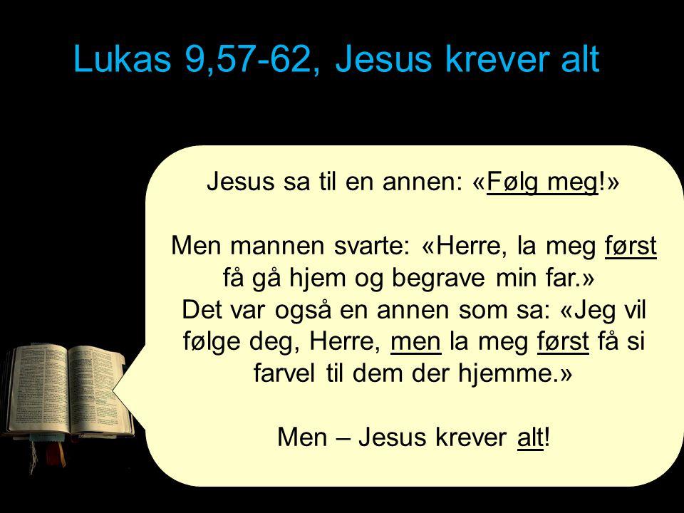 Lukas 9,57-62, Jesus krever alt Jesus sa til en annen: «Følg meg!» Men mannen svarte: «Herre, la meg først få gå hjem og begrave min far.» Det var ogs