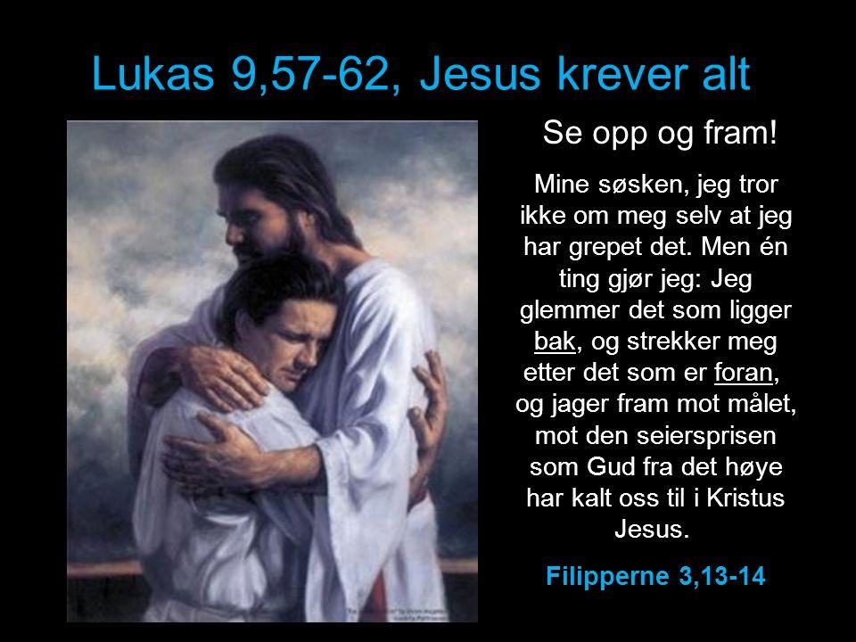 Lukas 9,57-62, Jesus krever alt Se opp og fram! Mine søsken, jeg tror ikke om meg selv at jeg har grepet det. Men én ting gjør jeg: Jeg glemmer det so