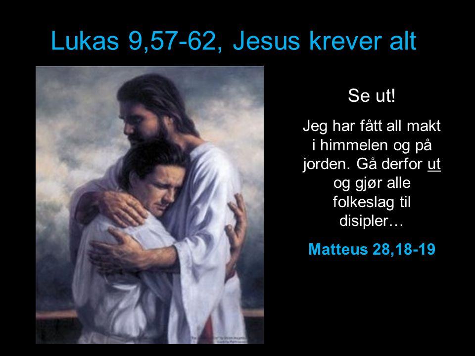 Lukas 9,57-62, Jesus krever alt Se ut! Jeg har fått all makt i himmelen og på jorden. Gå derfor ut og gjør alle folkeslag til disipler… Matteus 28,18-