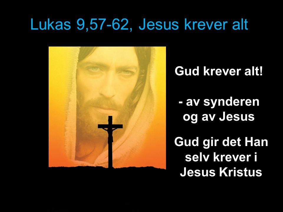 Lukas 9,57-62, Jesus krever alt Gud krever alt! - av synderen og av Jesus Gud gir det Han selv krever i Jesus Kristus