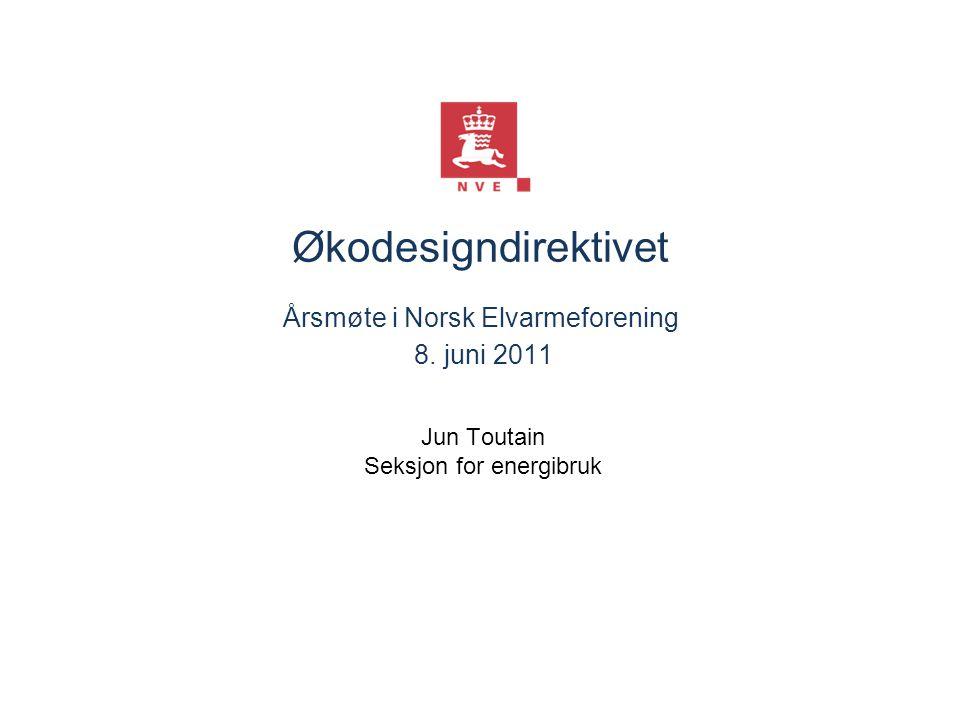 Økodesigndirektivet Årsmøte i Norsk Elvarmeforening 8. juni 2011 Jun Toutain Seksjon for energibruk