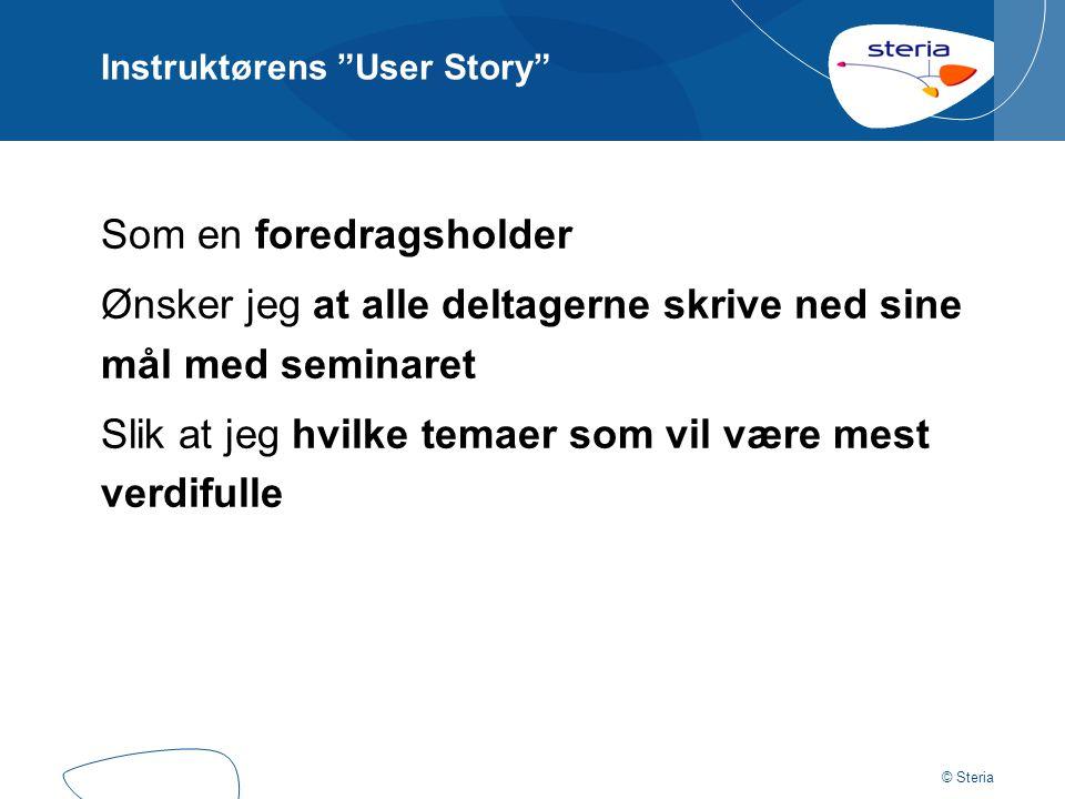 """© Steria Instruktørens """"User Story"""" Som en foredragsholder Ønsker jeg at alle deltagerne skrive ned sine mål med seminaret Slik at jeg hvilke temaer s"""